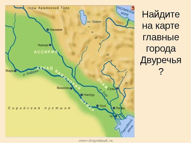 Найдите на карте главные города Двуречья?