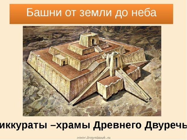 Башни от земли до неба Зиккураты –храмы Древнего Двуречья