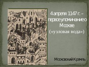 Московский Кремль 4 апреля 1147 г. – первое упоминание о Москве. («узловая во