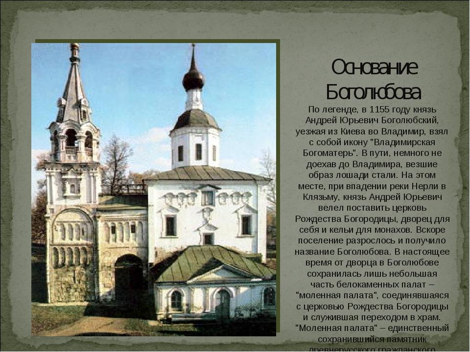 Основание Боголюбова По легенде, в 1155 году князь Андрей Юрьевич Боголюбский...
