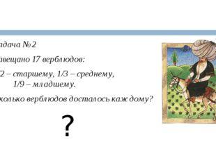 Задача №2 Завещано 17 верблюдов: 1/2 – старшему, 1/3 – среднему, 1/9 – младш