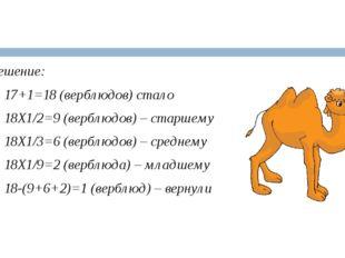 Решение: 1) 17+1=18 (верблюдов) стало 2) 18Х1/2=9 (верблюдов) – старшему 3)
