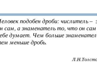 Человек подобен дроби: числитель – это он сам, а знаменатель то, что он сам