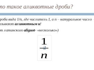 Что такое аликвотные дроби? Дроби вида 1/n, где числитель 1, а n – натурально