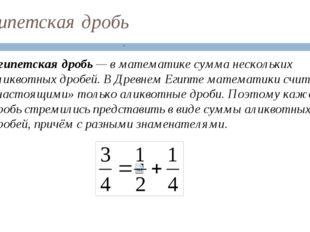 Египетская дробь Египетская дробь — в математике сумма нескольких аликвотных