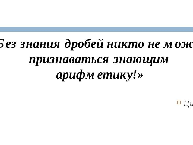 «Без знания дробей никто не может признаваться знающим арифметику!» Цицерон