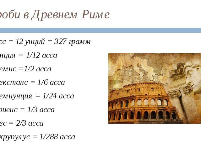Дроби в Древнем Риме Асс = 12 унций = 327 грамм Унция = 1/12 асса Семис =1/2...