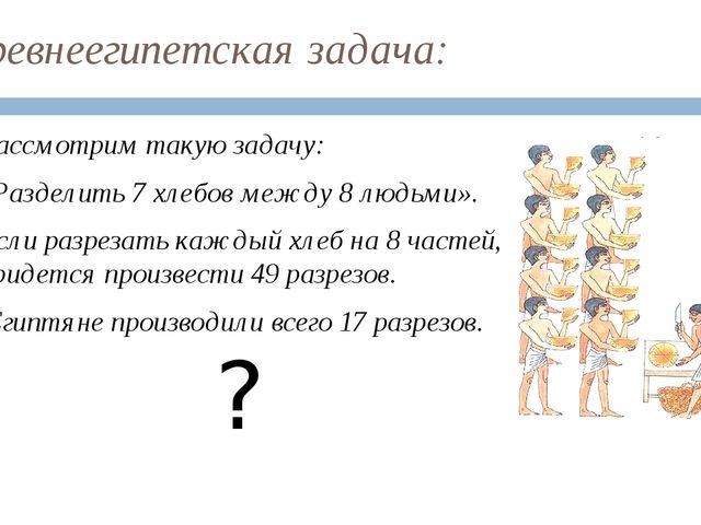Древнеегипетская задача: Рассмотрим такую задачу: «Разделить 7 хлебов между 8...
