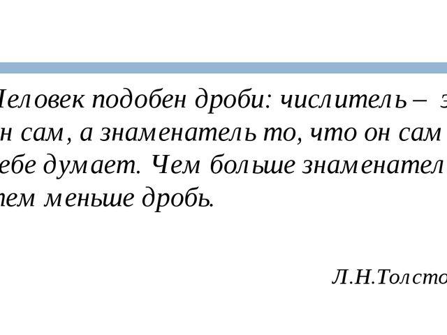 Человек подобен дроби: числитель – это он сам, а знаменатель то, что он сам...