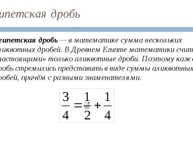 Египетская дробь Египетская дробь — в математике сумма нескольких аликвотных...