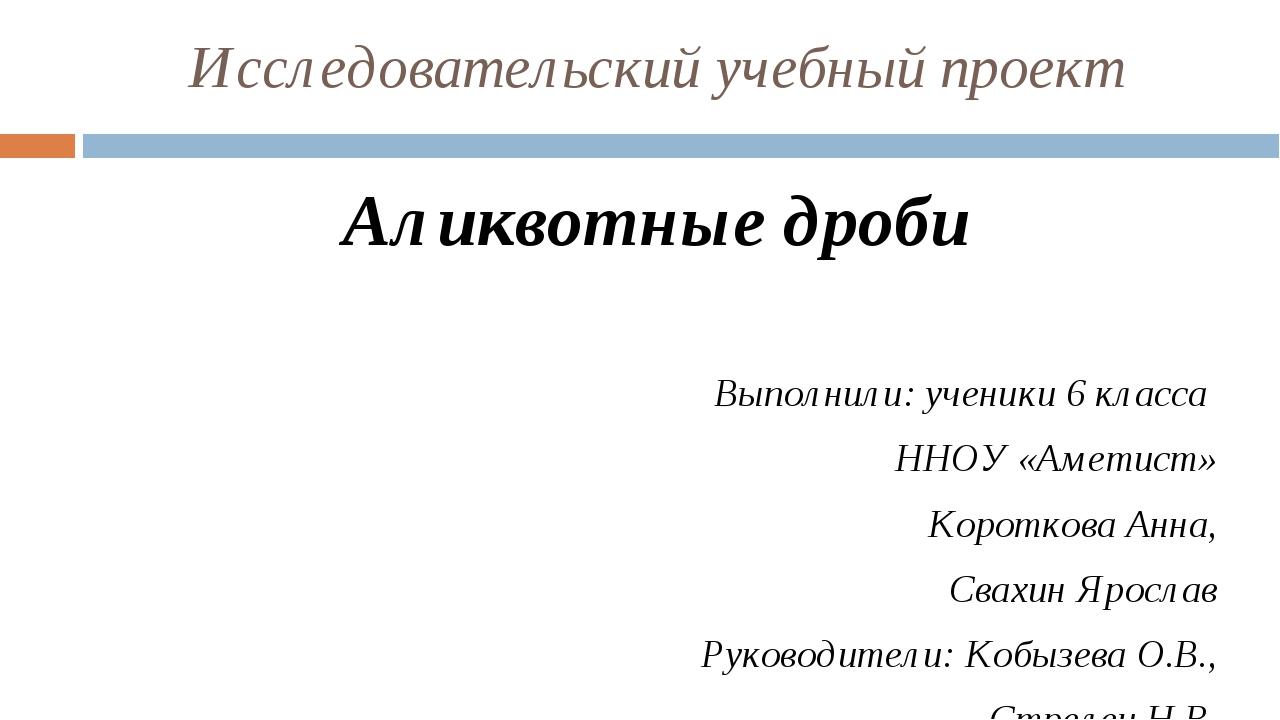 Исследовательский учебный проект Аликвотные дроби Выполнили: ученики 6 класса...
