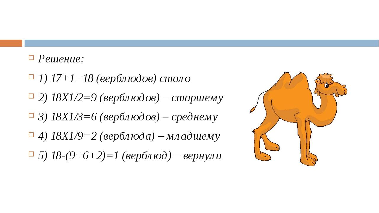 Решение: 1) 17+1=18 (верблюдов) стало 2) 18Х1/2=9 (верблюдов) – старшему 3)...