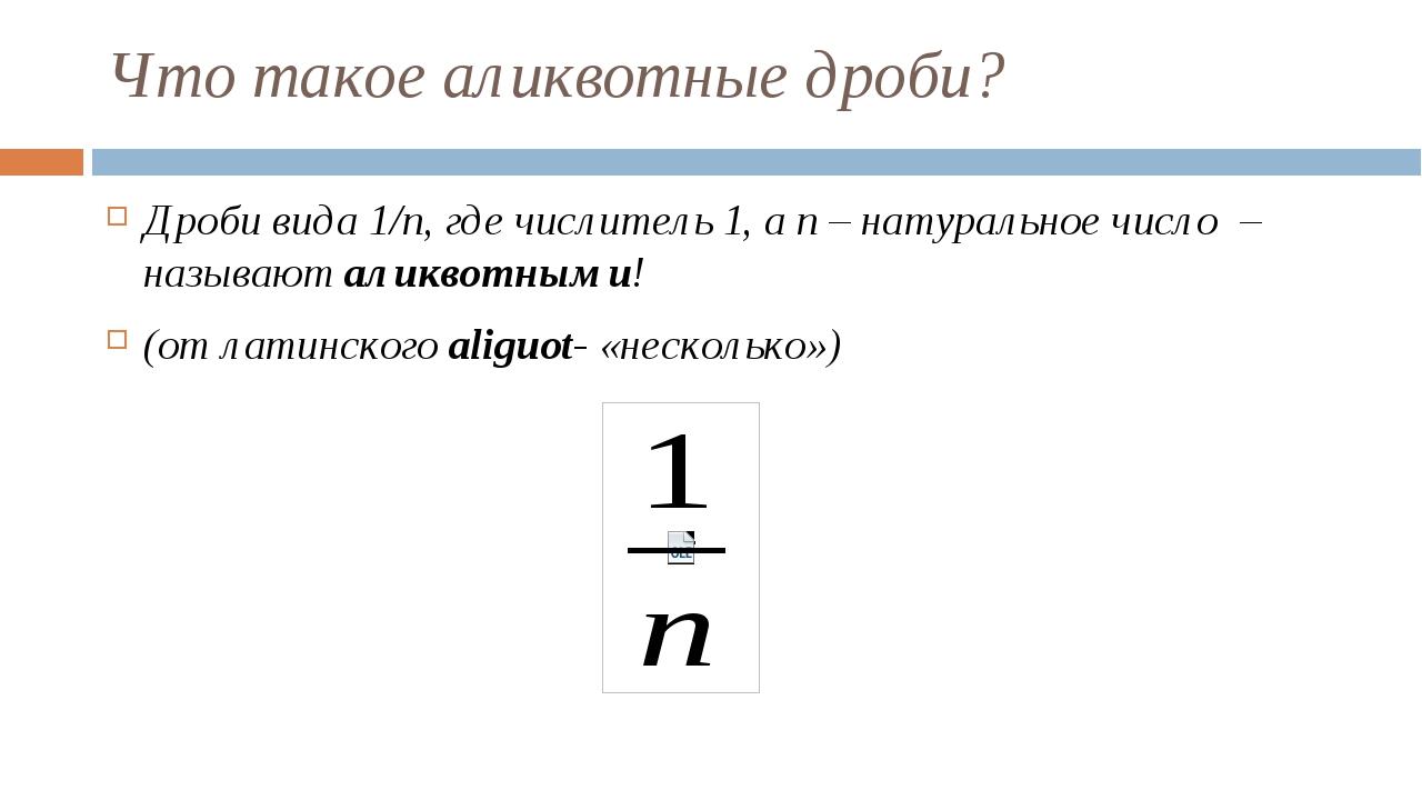 Что такое аликвотные дроби? Дроби вида 1/n, где числитель 1, а n – натурально...