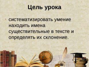 Цель урока систематизировать умение находить имена существительные в тексте и