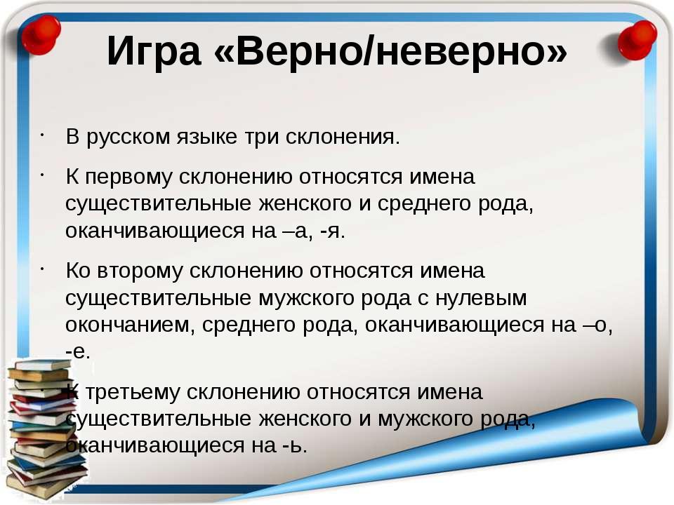 Игра «Верно/неверно» В русском языке три склонения. К первому склонению относ...