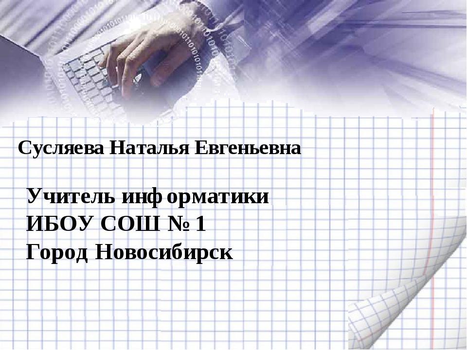 Сусляева Наталья Евгеньевна Учитель информатики ИБОУ СОШ № 1 Город Новосибирск