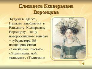 Елизавета Ксаверьевна Воронцова Будучи в Одессе , Пушкин влюбляется в Елизаве