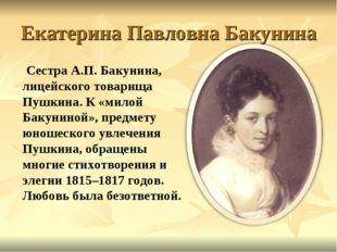 Екатерина Павловна Бакунина Сестра А.П. Бакунина, лицейского товарища Пушкина