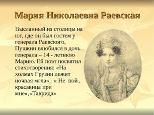 Мария Николаевна Раевская Высланный из столицы на юг, где он был гостем у ген