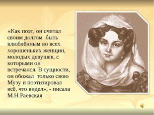 «Как поэт, он считал своим долгом быть влюблённым во всех хорошеньких женщин