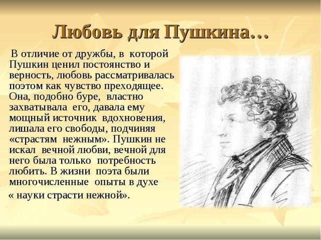 Любовь для Пушкина… В отличие от дружбы, в которой Пушкин ценил постоянство и...