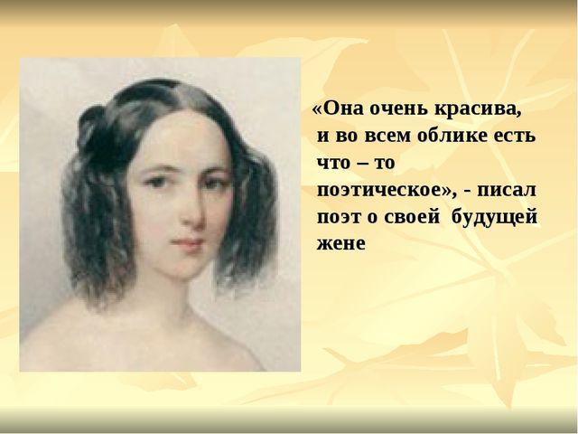 «Она очень красива, и во всем облике есть что – то поэтическое», - писал поэ...