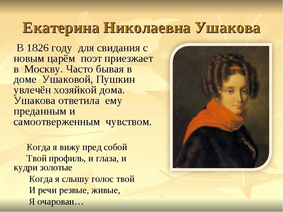 Екатерина Николаевна Ушакова В 1826 году для свидания с новым царём поэт прие...