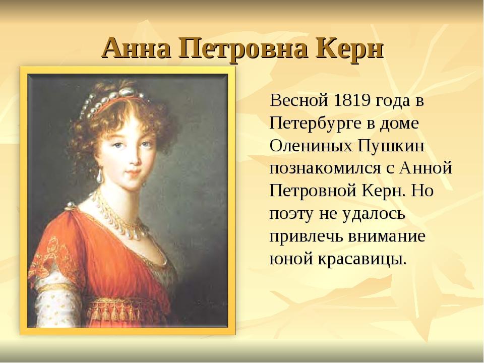 Анна Петровна Керн Весной 1819 года в Петербурге в доме Олениных Пушкин позна...