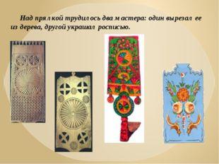 Над прялкой трудилось два мастера: один вырезал ее из дерева, другой украшал