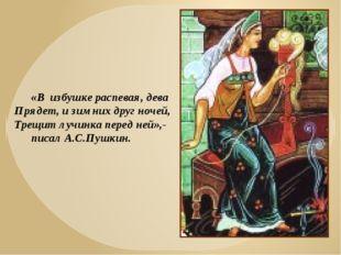 «В избушке распевая, дева Прядет, и зимних друг ночей, Трещит лучинка перед н