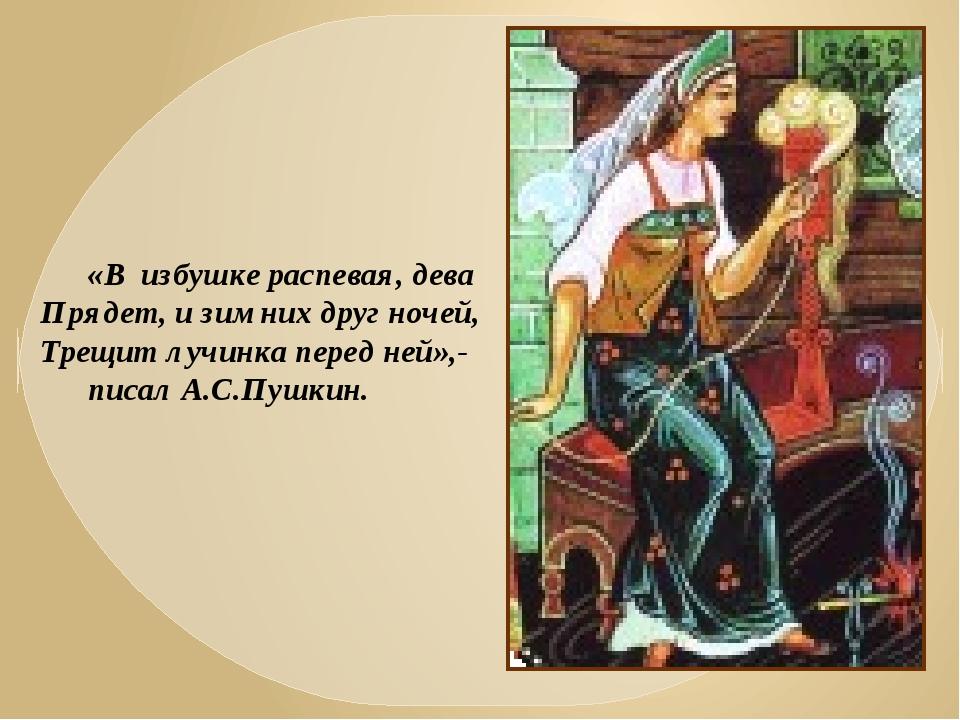 «В избушке распевая, дева Прядет, и зимних друг ночей, Трещит лучинка перед н...
