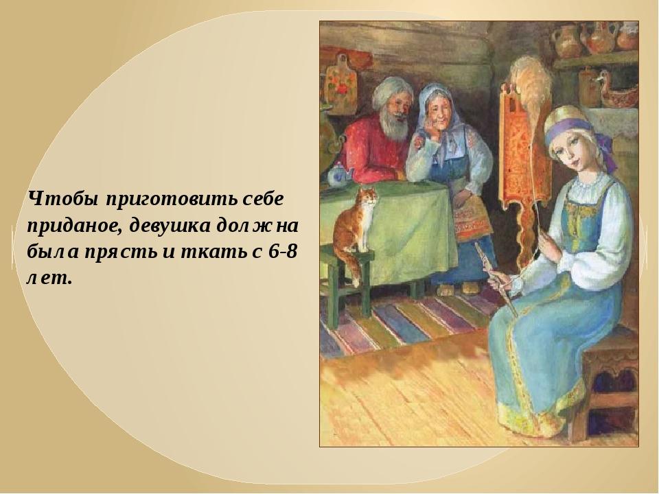 Чтобы приготовить себе приданое, девушка должна была прясть и ткать с 6-8 лет.