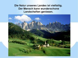 Die Natur unseres Landes ist vielfaltig. Der Mensch kann wunderschone Landsc