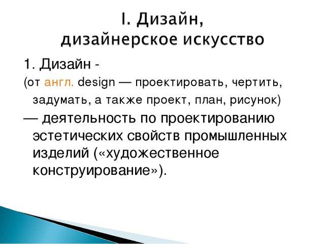 1. Дизайн - (отангл.design— проектировать, чертить, задумать, а также прое...