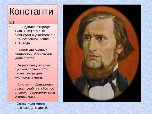 Константин Дмитриевич Ушинский (1824 - 1870) Родился в городе Тула. Отец его...