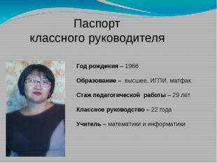 Паспорт классного руководителя Год рождения – 1966 Образование – высшее, ИГПИ
