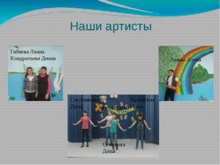 Наши артисты Габиева Лиана Кондратьева Диана Аюева Алена Смолникова Даша Валу