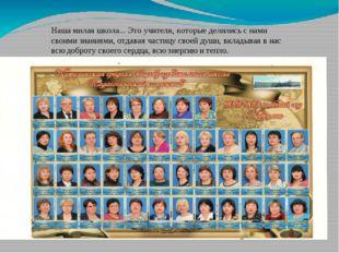 Наша милая школа... Это учителя, которые делились с нами своими знаниями, отд