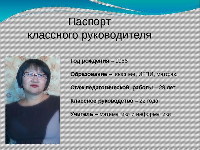 Паспорт классного руководителя Год рождения – 1966 Образование – высшее, ИГПИ...
