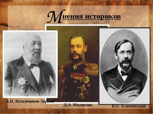 М нения историков  А.Н. Вельяминов-Зернов В.О. Ключевский Д.А. Милютин