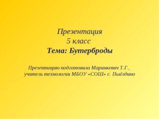 Презентация 5 класс Тема: Бутерброды Презентацию подготовила Маринкевич Т.Г.,