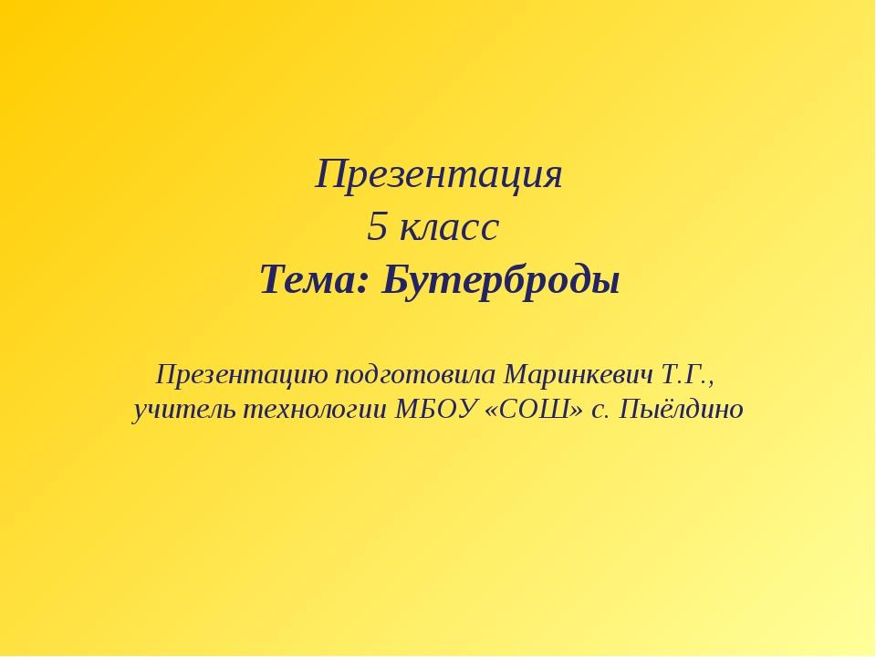 Презентация 5 класс Тема: Бутерброды Презентацию подготовила Маринкевич Т.Г.,...