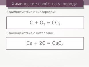 Химические свойства углерода С + О2 = СО2 Взаимодействие с кислородом: Са + 2