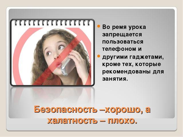 Безопасность –хорошо, а халатность – плохо. Во ремя урока запрещается пользов...