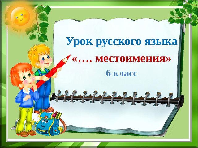 Урок русского языка «…. местоимения» 6 класс