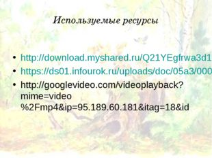 Используемые ресурсы http://download.myshared.ru/Q21YEgfrwa3d1IXRcieTaA/14768