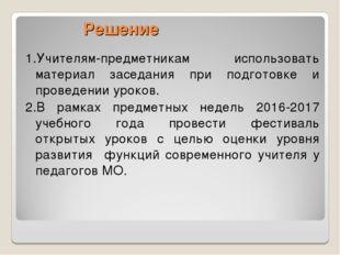 1.Учителям-предметникам использовать материал заседания при подготовке и пров