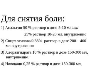 Для снятия боли: 1) Анальгин 50 % раствор в дозе 5-10 мл или 25% раствор 10-