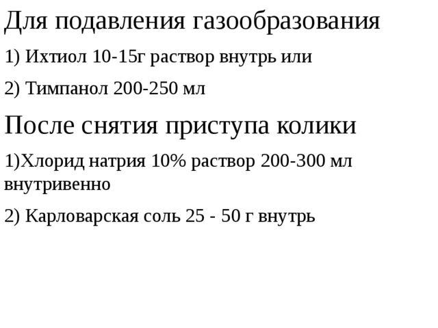 Для подавления газообразования 1) Ихтиол 10-15г раствор внутрь или 2) Тимпано...