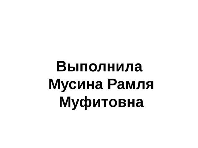 Выполнила Мусина Рамля Муфитовна